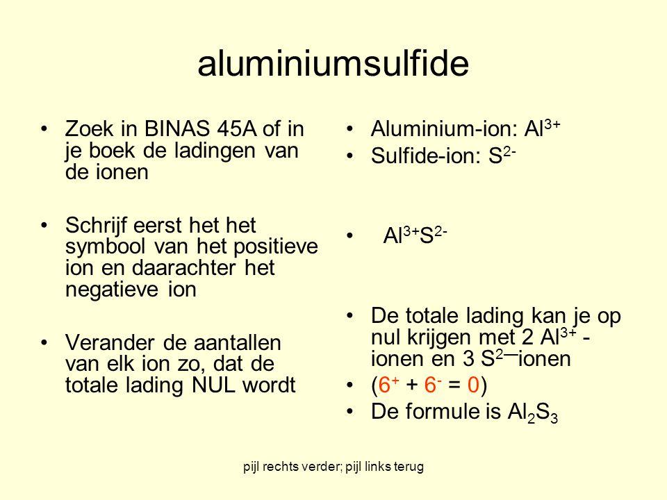 pijl rechts verder; pijl links terug aluminiumsulfide Zoek in BINAS 45A of in je boek de ladingen van de ionen Schrijf eerst het het symbool van het p