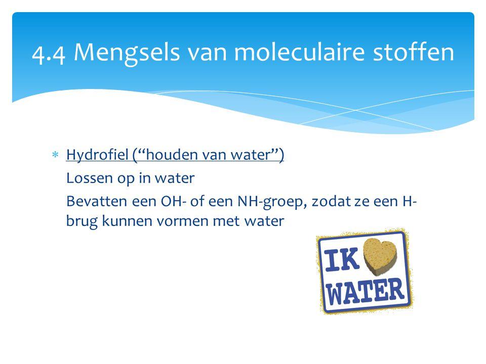"""4.4 Mengsels van moleculaire stoffen  Hydrofiel (""""houden van water"""") Lossen op in water Bevatten een OH- of een NH-groep, zodat ze een H- brug kunnen"""