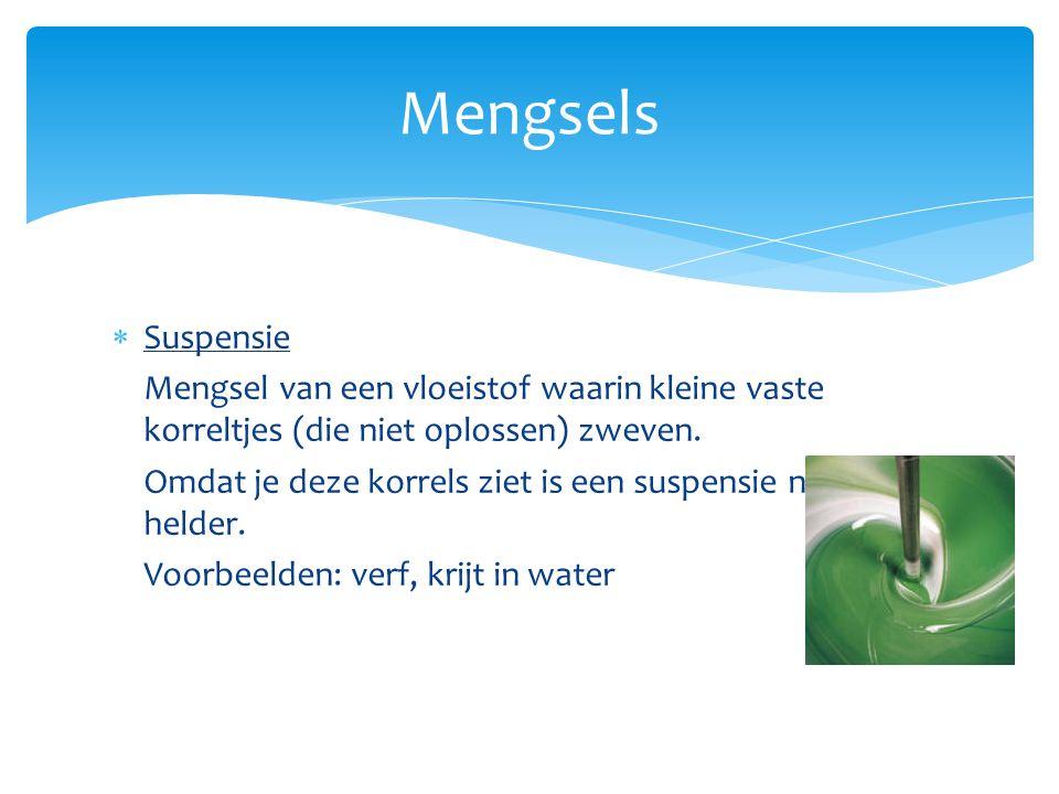 Mengsels  Suspensie Mengsel van een vloeistof waarin kleine vaste korreltjes (die niet oplossen) zweven. Omdat je deze korrels ziet is een suspensie