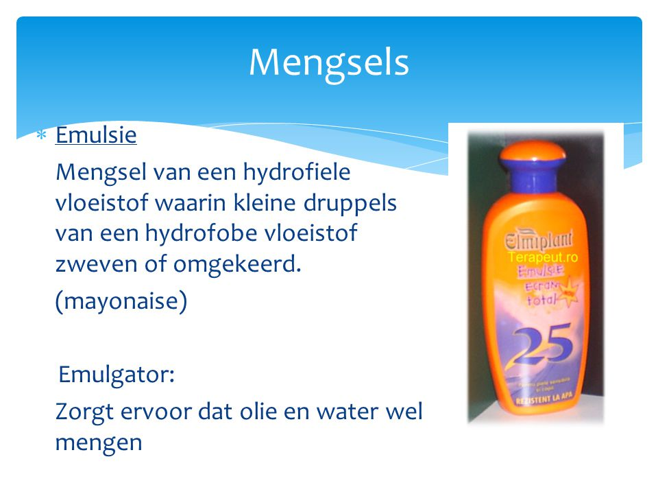 Mengsels  Emulsie Mengsel van een hydrofiele vloeistof waarin kleine druppels van een hydrofobe vloeistof zweven of omgekeerd. (mayonaise) Emulgator: