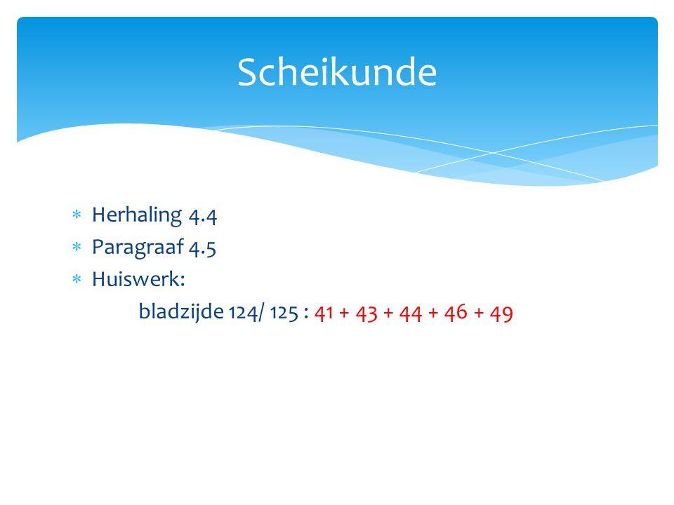  Herhaling 4.4  Paragraaf 4.5  Huiswerk: bladzijde 124/ 125 : 41 + 43 + 44 + 46 + 49 Scheikunde