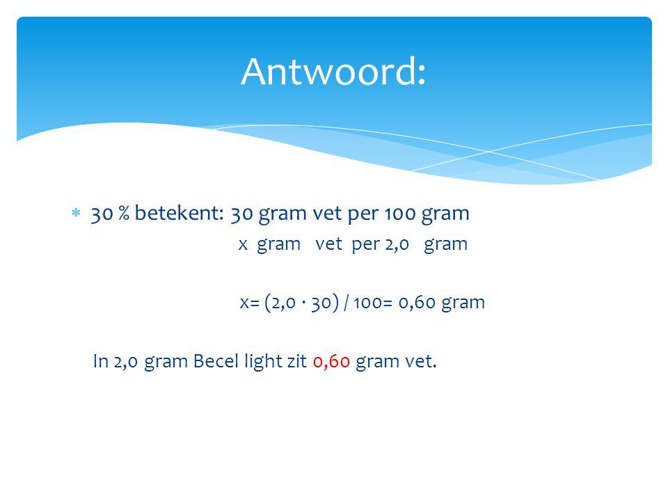  30 % betekent: 30 gram vet per 100 gram x gram vet per 2,0 gram x= (2,0 ∙ 30) / 100= 0,60 gram In 2,0 gram Becel light zit 0,60 gram vet. Antwoord: