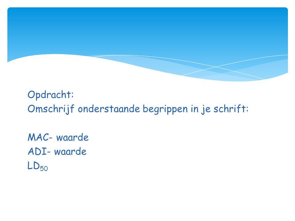 Opdracht: Omschrijf onderstaande begrippen in je schrift: MAC- waarde ADI- waarde LD 50