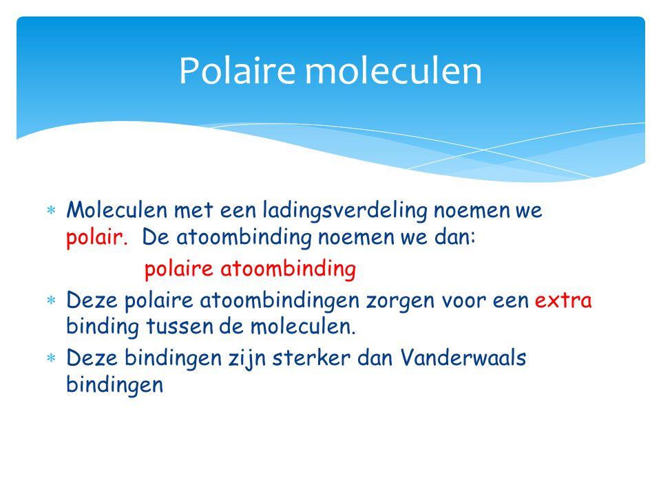  Moleculen met een ladingsverdeling noemen we polair. De atoombinding noemen we dan: polaire atoombinding  Deze polaire atoombindingen zorgen voor e