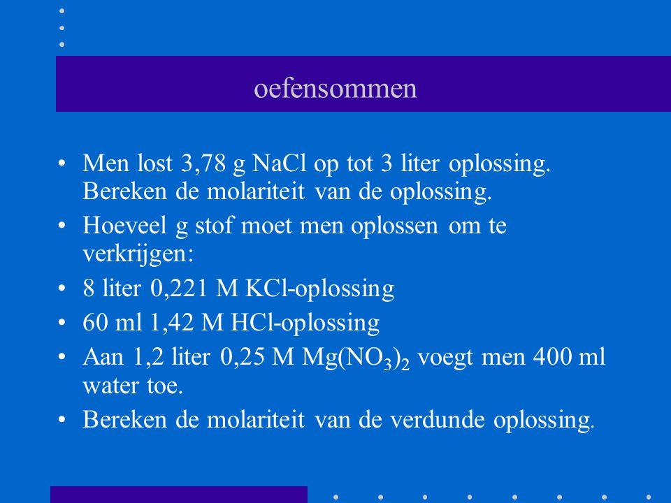 oefensommen Men lost 3,78 g NaCl op tot 3 liter oplossing. Bereken de molariteit van de oplossing. Hoeveel g stof moet men oplossen om te verkrijgen:
