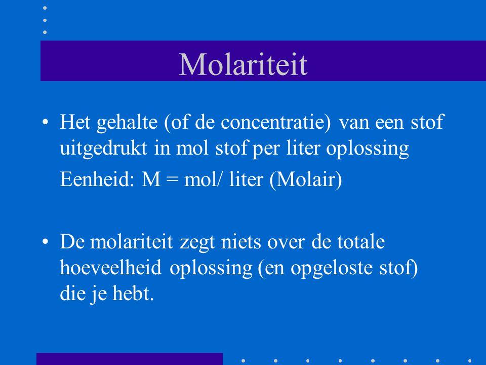 Molariteit Het gehalte (of de concentratie) van een stof uitgedrukt in mol stof per liter oplossing Eenheid: M = mol/ liter (Molair) De molariteit zeg