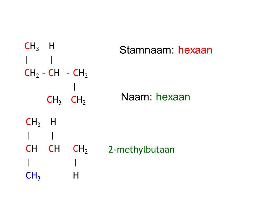 CH 3 H | CH 2 – CH – CH 2 | CH 3 – CH 2 Stamnaam: hexaan Naam: hexaan CH 3 H | CH – CH – CH 2 | CH 3 H 2-methylbutaan