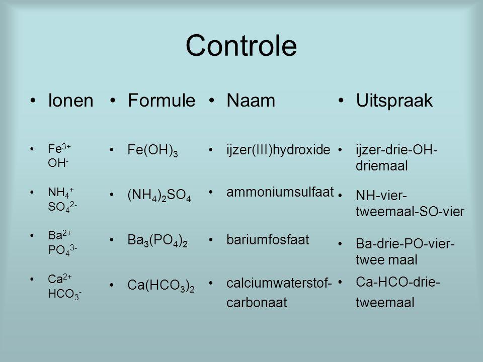 Controle Ionen Fe 3+ OH - NH 4 + SO 4 2- Ba 2+ PO 4 3- Ca 2+ HCO 3 - Naam ijzer(III)hydroxide ammoniumsulfaat bariumfosfaat calciumwaterstof- carbonaa