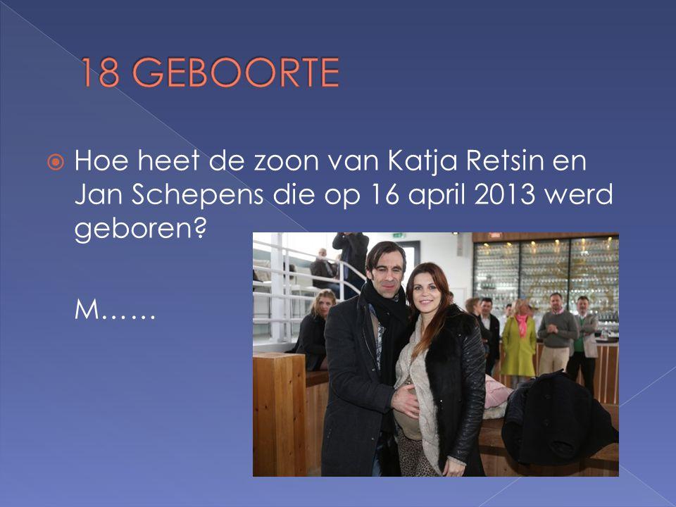  Hoe heet de zoon van Katja Retsin en Jan Schepens die op 16 april 2013 werd geboren M……
