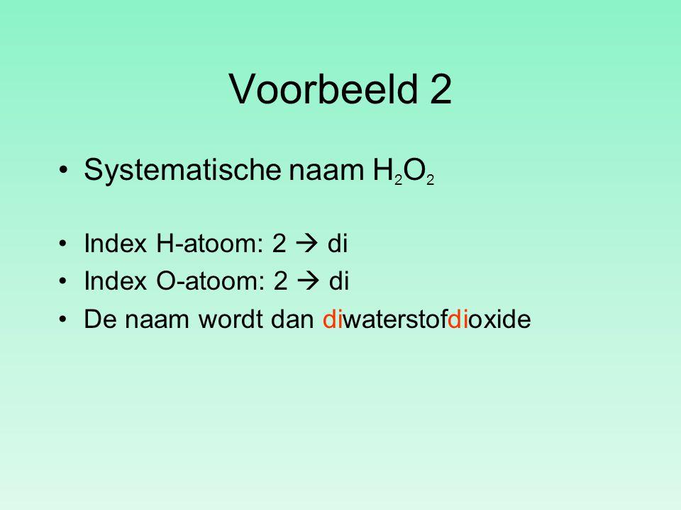Voorbeeld 2 Systematische naam H 2 O 2 Index H-atoom: 2  di Index O-atoom: 2  di De naam wordt dan diwaterstofdioxide