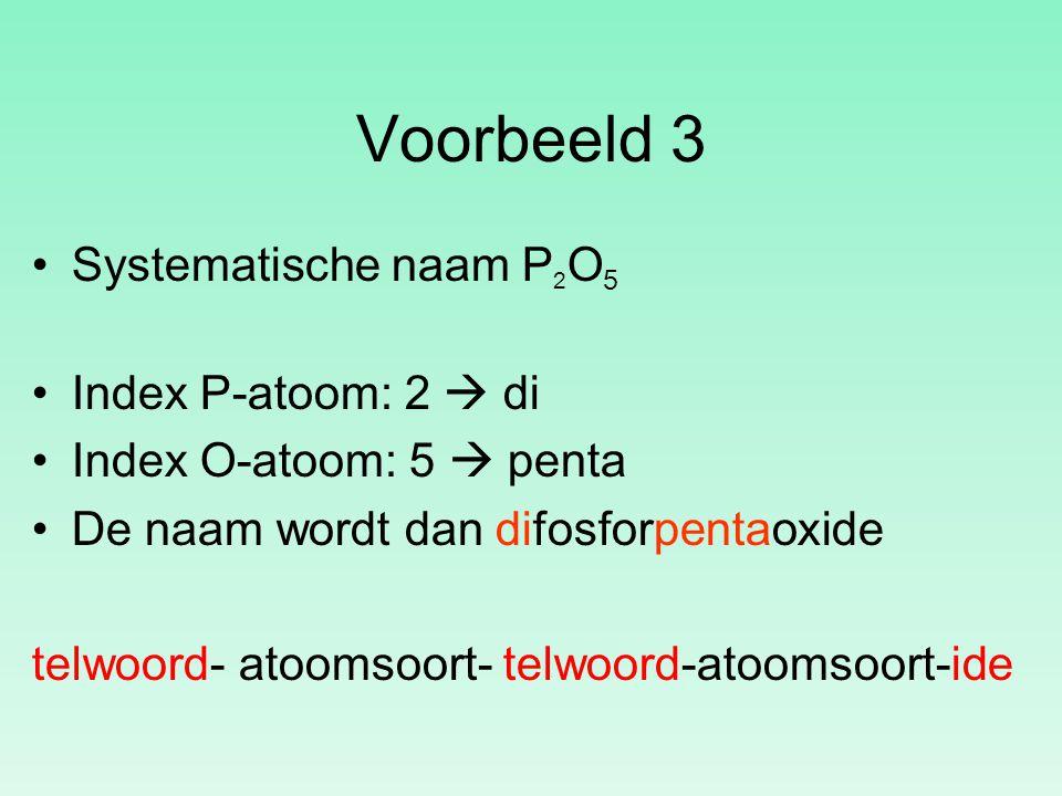 Voorbeeld 3 Systematische naam P 2 O 5 Index P-atoom: 2  di Index O-atoom: 5  penta De naam wordt dan difosforpentaoxide telwoord- atoomsoort- telwo