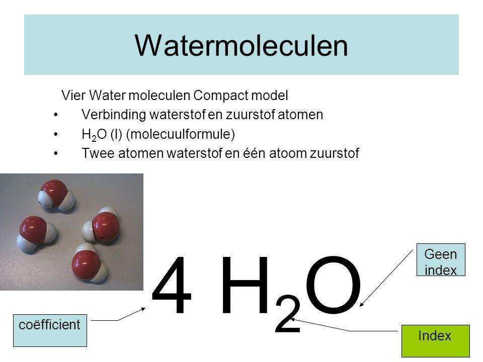 13 Watermoleculen Vier Water moleculen Compact model Verbinding waterstof en zuurstof atomen H 2 O (l) (molecuulformule) Twee atomen waterstof en één