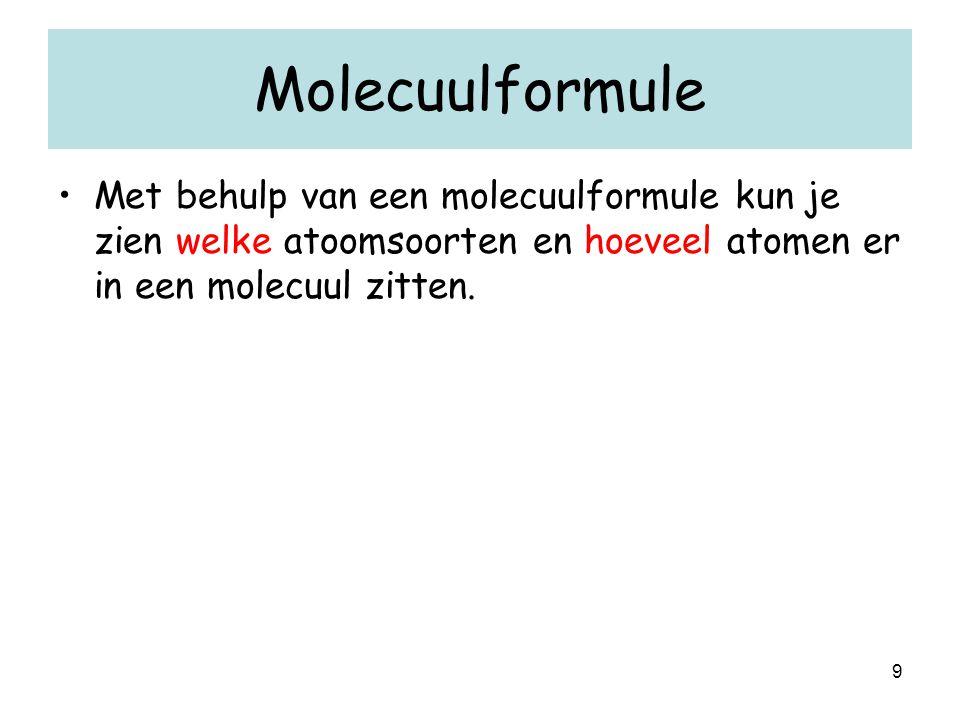 9 Molecuulformule Met behulp van een molecuulformule kun je zien welke atoomsoorten en hoeveel atomen er in een molecuul zitten.