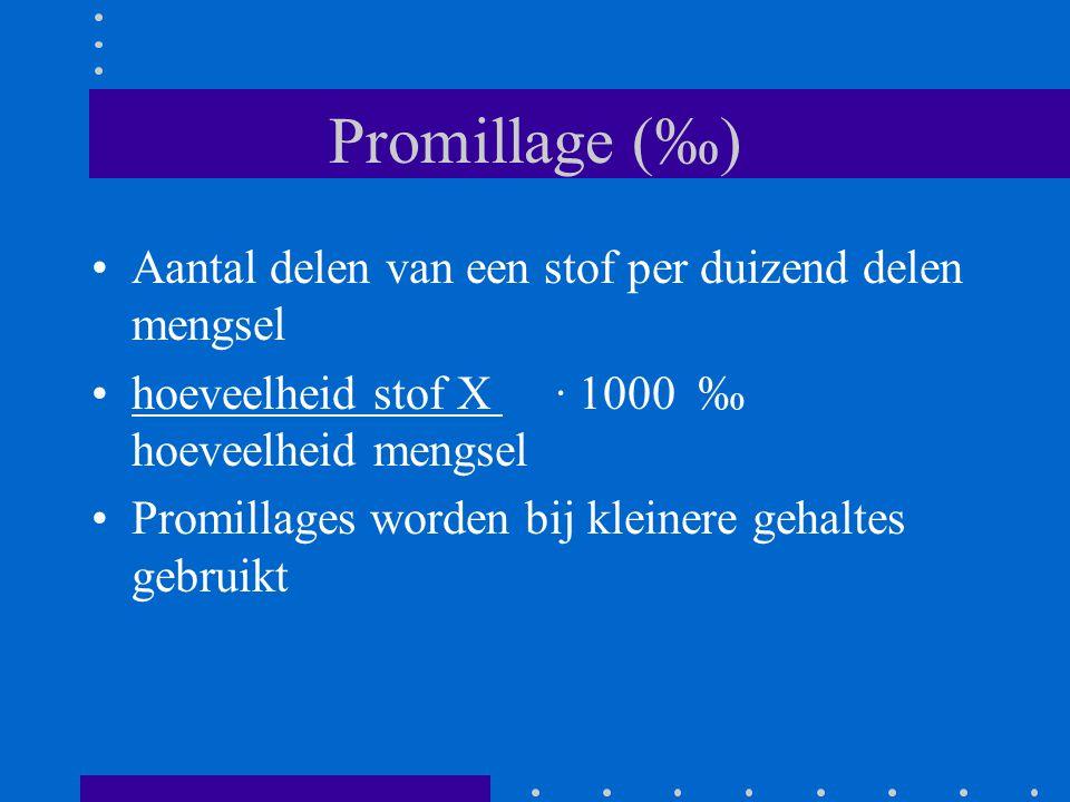 Promillage (‰) Aantal delen van een stof per duizend delen mengsel hoeveelheid stof X ∙ 1000 ‰ hoeveelheid mengsel Promillages worden bij kleinere geh
