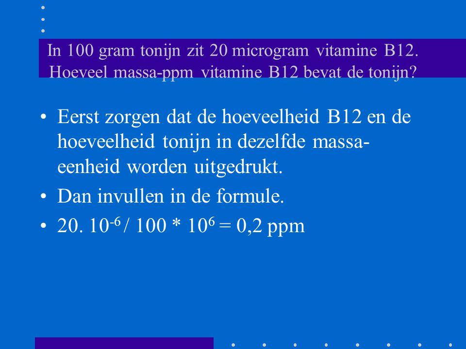 In 100 gram tonijn zit 20 microgram vitamine B12. Hoeveel massa-ppm vitamine B12 bevat de tonijn? Eerst zorgen dat de hoeveelheid B12 en de hoeveelhei