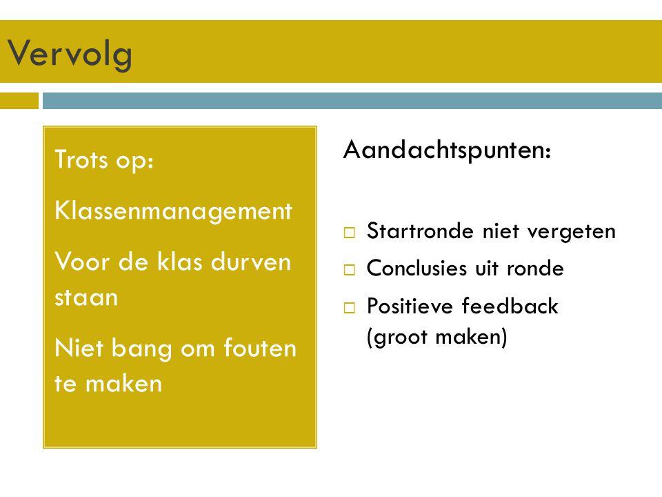 Vervolg Trots op: Klassenmanagement Voor de klas durven staan Niet bang om fouten te maken Aandachtspunten:  Startronde niet vergeten  Conclusies uit ronde  Positieve feedback (groot maken)