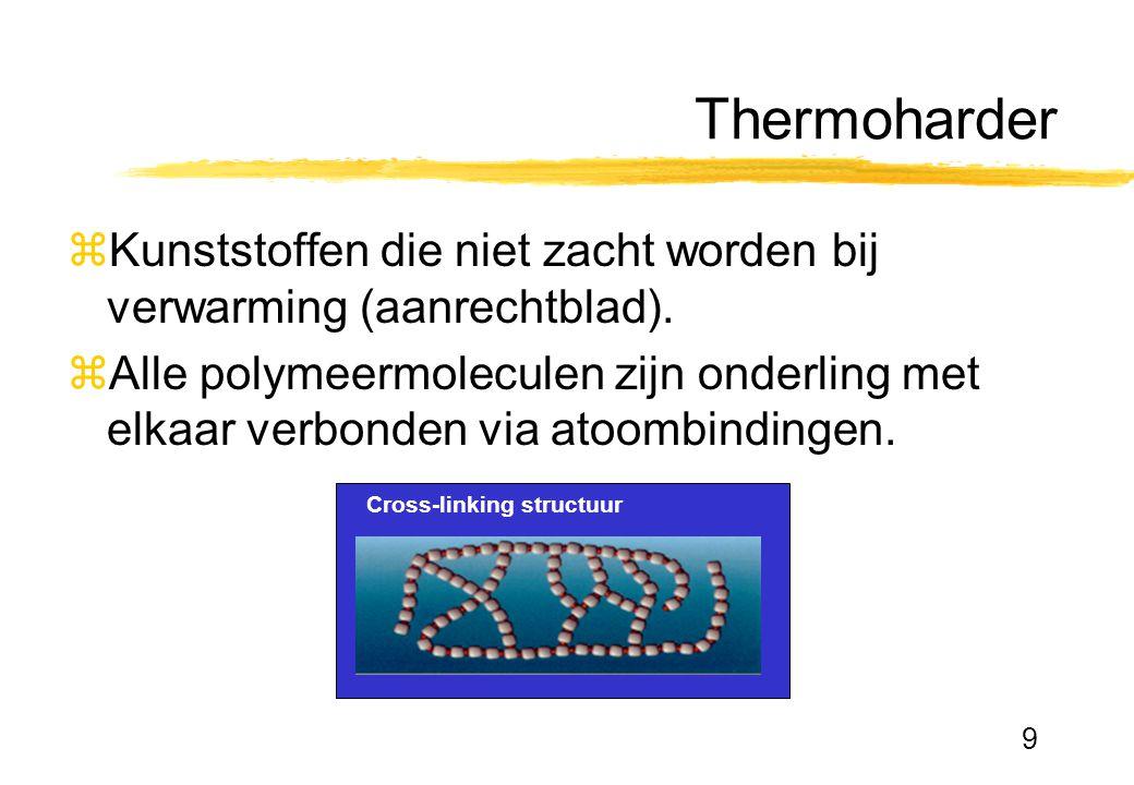9 Thermoharder zKunststoffen die niet zacht worden bij verwarming (aanrechtblad). zAlle polymeermoleculen zijn onderling met elkaar verbonden via atoo