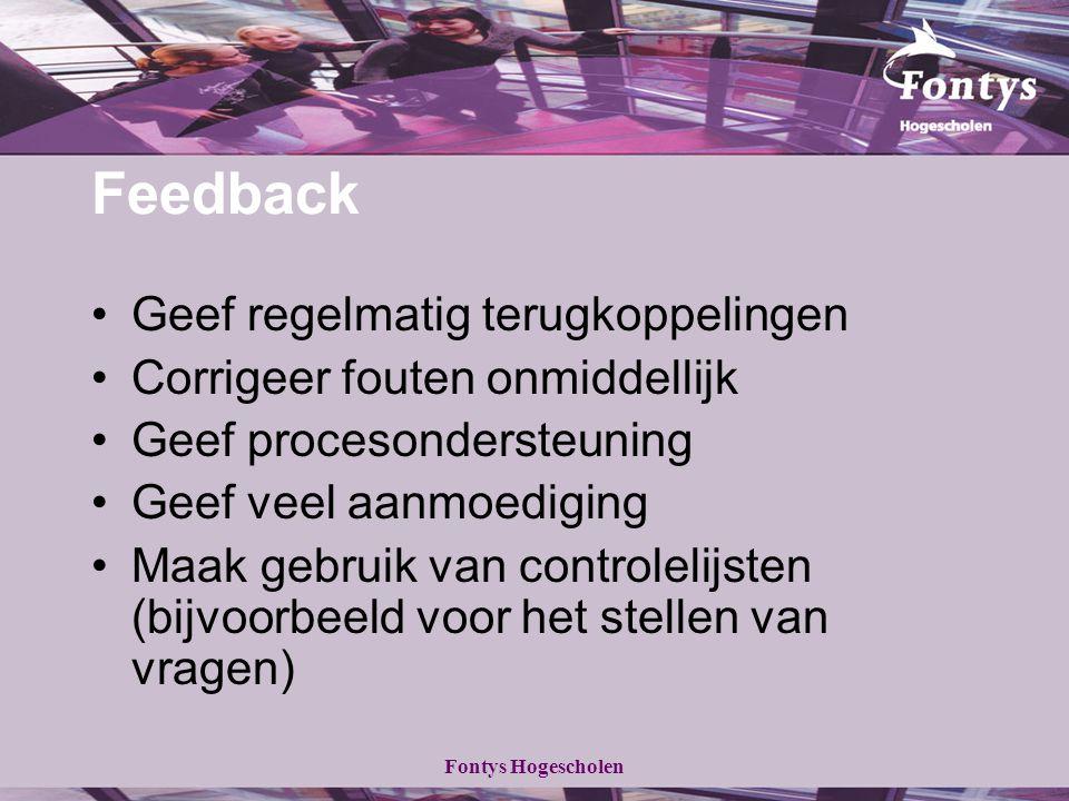 Fontys Hogescholen Feedback Geef regelmatig terugkoppelingen Corrigeer fouten onmiddellijk Geef procesondersteuning Geef veel aanmoediging Maak gebruik van controlelijsten (bijvoorbeeld voor het stellen van vragen)