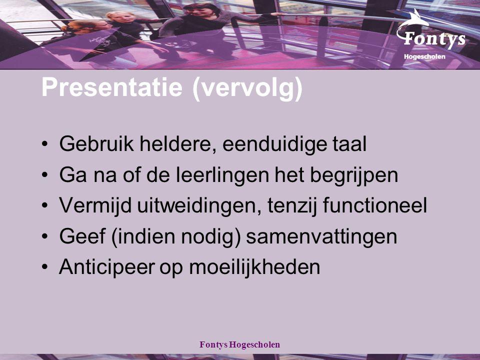 Fontys Hogescholen Presentatie (vervolg) Gebruik heldere, eenduidige taal Ga na of de leerlingen het begrijpen Vermijd uitweidingen, tenzij functioneel Geef (indien nodig) samenvattingen Anticipeer op moeilijkheden