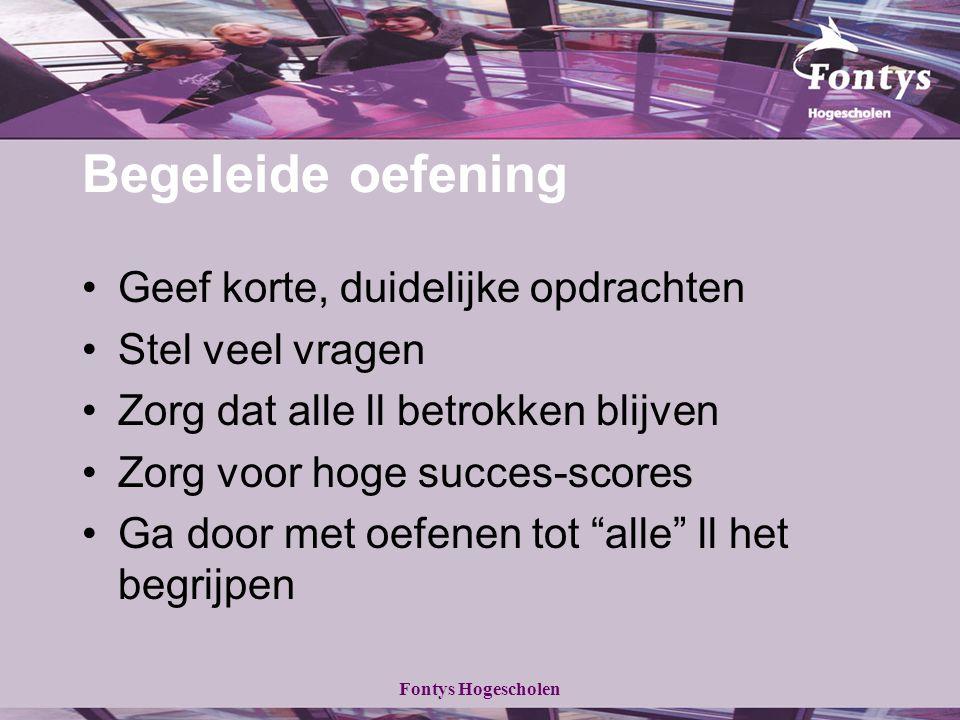 Fontys Hogescholen Begeleide oefening Geef korte, duidelijke opdrachten Stel veel vragen Zorg dat alle ll betrokken blijven Zorg voor hoge succes-scor