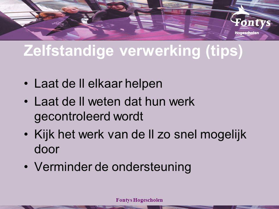 Fontys Hogescholen Zelfstandige verwerking (tips) Laat de ll elkaar helpen Laat de ll weten dat hun werk gecontroleerd wordt Kijk het werk van de ll zo snel mogelijk door Verminder de ondersteuning