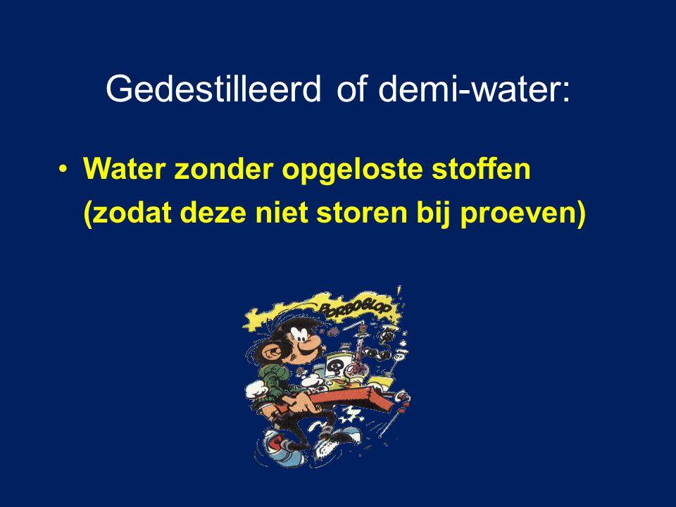 Gedestilleerd of demi-water: Water zonder opgeloste stoffen (zodat deze niet storen bij proeven)