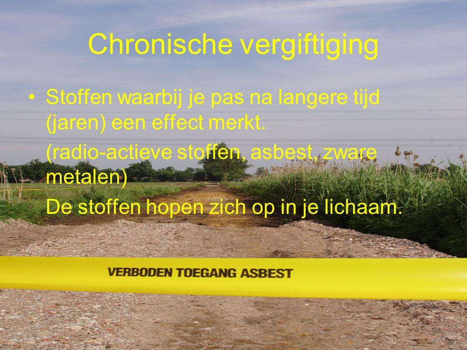 Chronische vergiftiging Stoffen waarbij je pas na langere tijd (jaren) een effect merkt. (radio-actieve stoffen, asbest, zware metalen) De stoffen hop