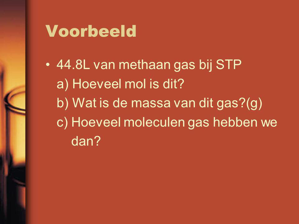 Voorbeeld 44.8L van methaan gas bij STP a) Hoeveel mol is dit? b) Wat is de massa van dit gas?(g) c) Hoeveel moleculen gas hebben we dan?