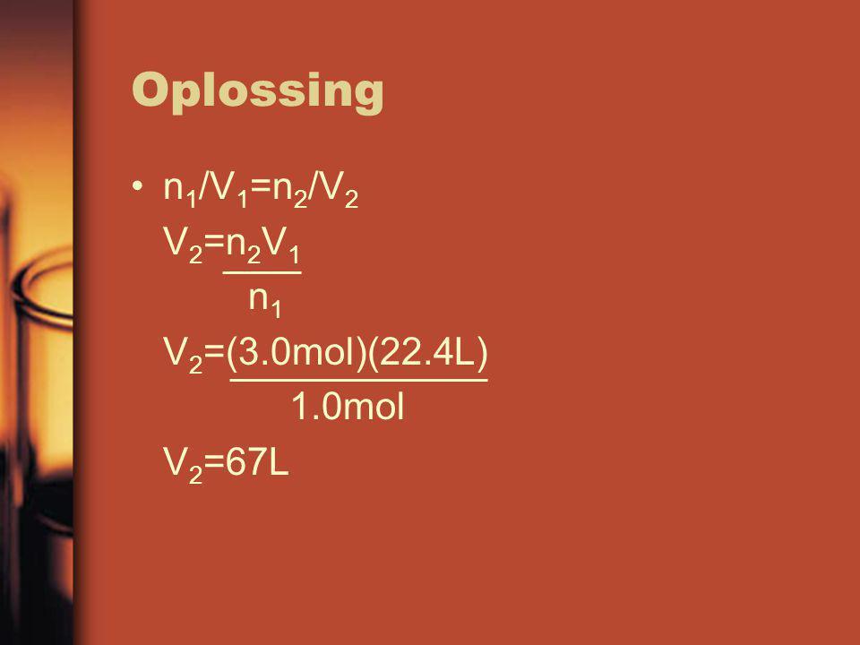 Oplossing n 1 /V 1 =n 2 /V 2 V 2 =n 2 V 1 n 1 V 2 =(3.0mol)(22.4L) 1.0mol V 2 =67L