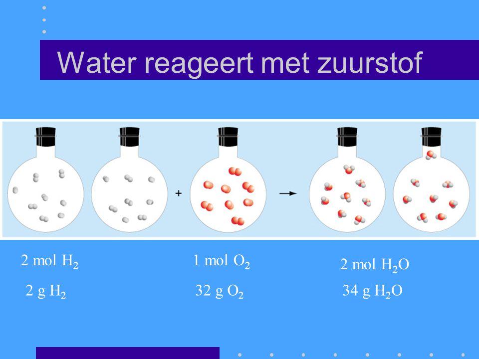 Water reageert met zuurstof 2 mol H 2 1 mol O 2 2 mol H 2 O 2 g H 2 32 g O 2 34 g H 2 O