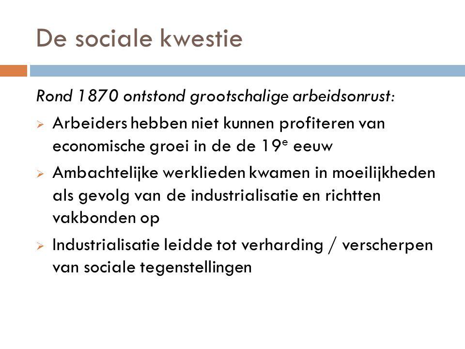 De sociale kwestie Rond 1870 ontstond grootschalige arbeidsonrust:  Arbeiders hebben niet kunnen profiteren van economische groei in de de 19 e eeuw