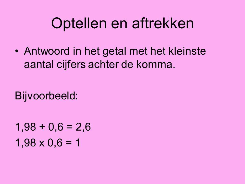 Optellen en aftrekken Antwoord in het getal met het kleinste aantal cijfers achter de komma. Bijvoorbeeld: 1,98 + 0,6 = 2,6 1,98 x 0,6 = 1
