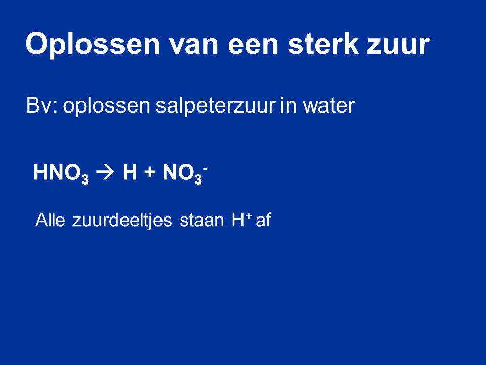 HNO 3  H + NO 3 - Bv: oplossen salpeterzuur in water Oplossen van een sterk zuur Alle zuurdeeltjes staan H + af