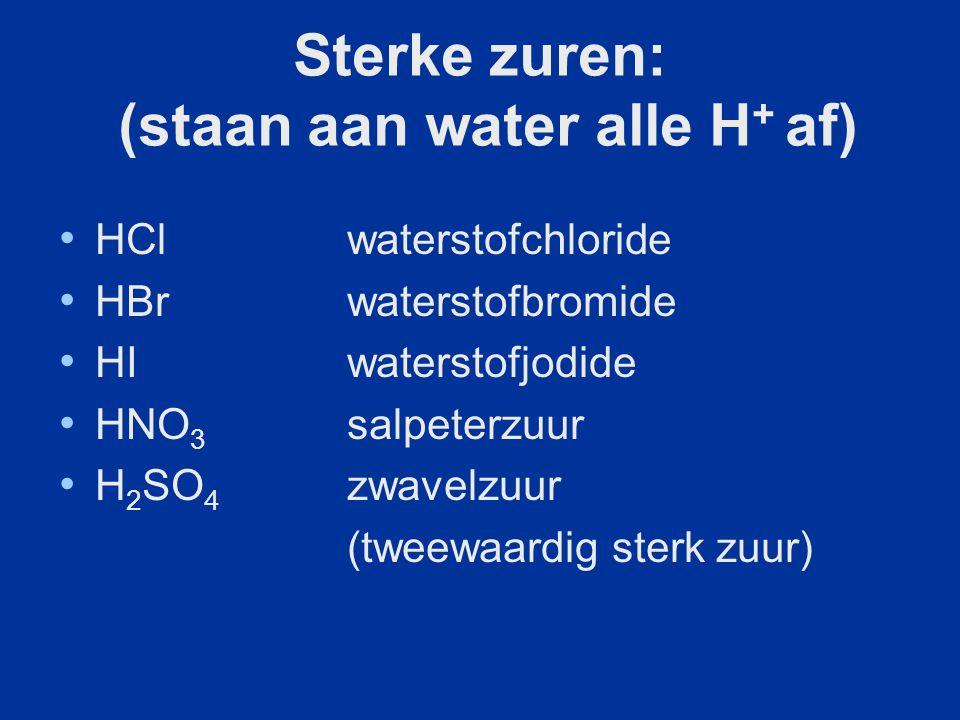 Sterke zuren: (staan aan water alle H + af) HClwaterstofchloride HBr waterstofbromide HI waterstofjodide HNO 3 salpeterzuur H 2 SO 4 zwavelzuur (tweew