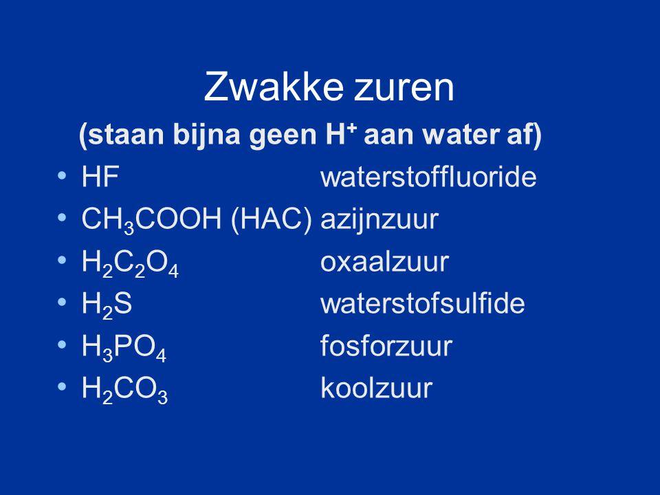 Zwakke zuren (staan bijna geen H + aan water af) HF waterstoffluoride CH 3 COOH (HAC) azijnzuur H 2 C 2 O 4 oxaalzuur H 2 S waterstofsulfide H 3 PO 4