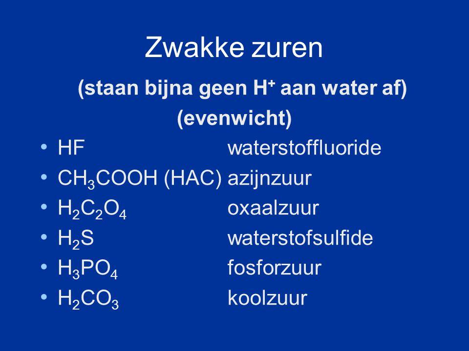 Zwakke zuren (staan bijna geen H + aan water af) (evenwicht) HF waterstoffluoride CH 3 COOH (HAC) azijnzuur H 2 C 2 O 4 oxaalzuur H 2 S waterstofsulfide H 3 PO 4 fosforzuur H 2 CO 3 koolzuur