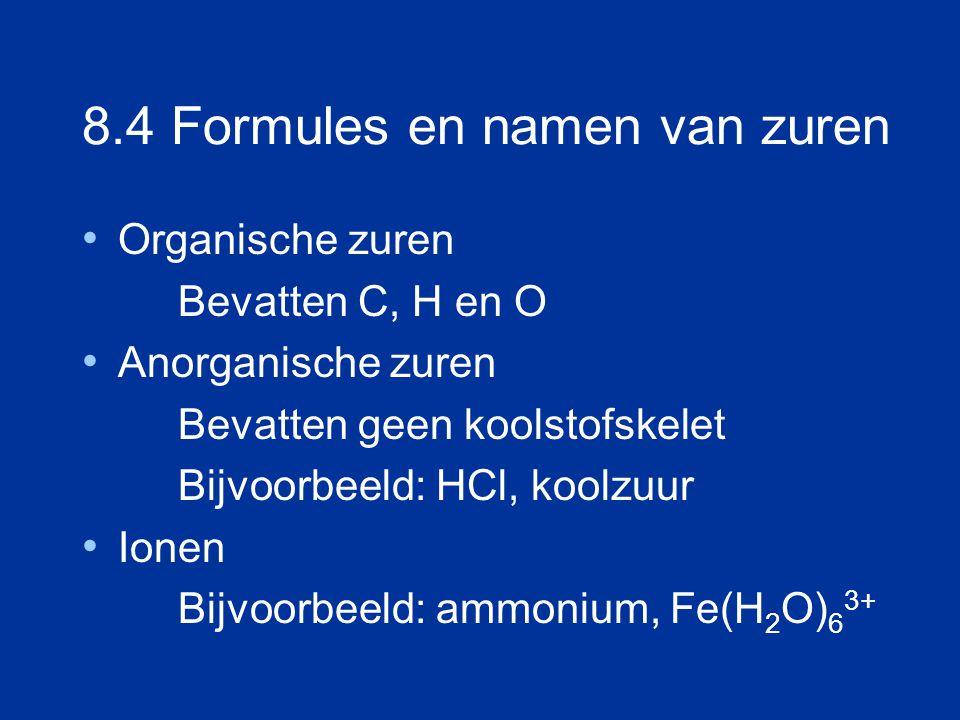 8.4 Formules en namen van zuren Organische zuren Bevatten C, H en O Anorganische zuren Bevatten geen koolstofskelet Bijvoorbeeld: HCl, koolzuur Ionen Bijvoorbeeld: ammonium, Fe(H 2 O) 6 3+
