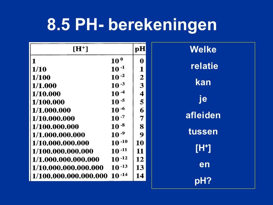 Welke relatie kan je afleiden tussen [H + ] en pH? 8.5 PH- berekeningen