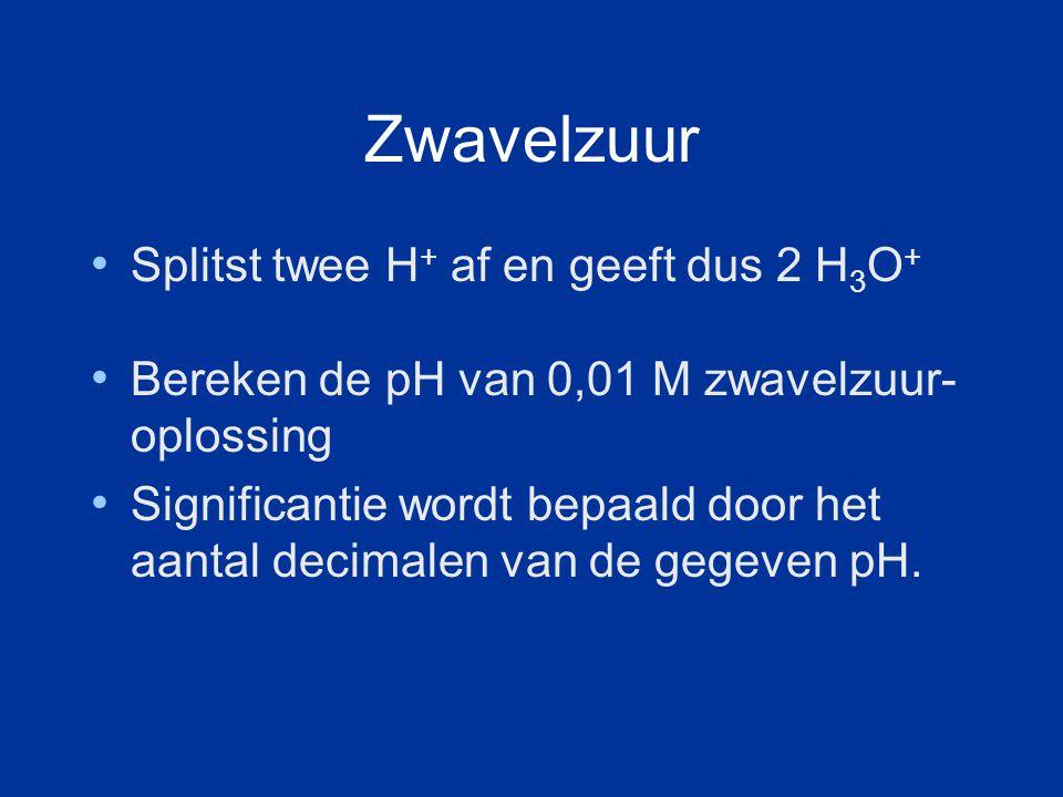 Zwavelzuur Splitst twee H + af en geeft dus 2 H 3 O + Bereken de pH van 0,01 M zwavelzuur- oplossing Significantie wordt bepaald door het aantal decimalen van de gegeven pH.