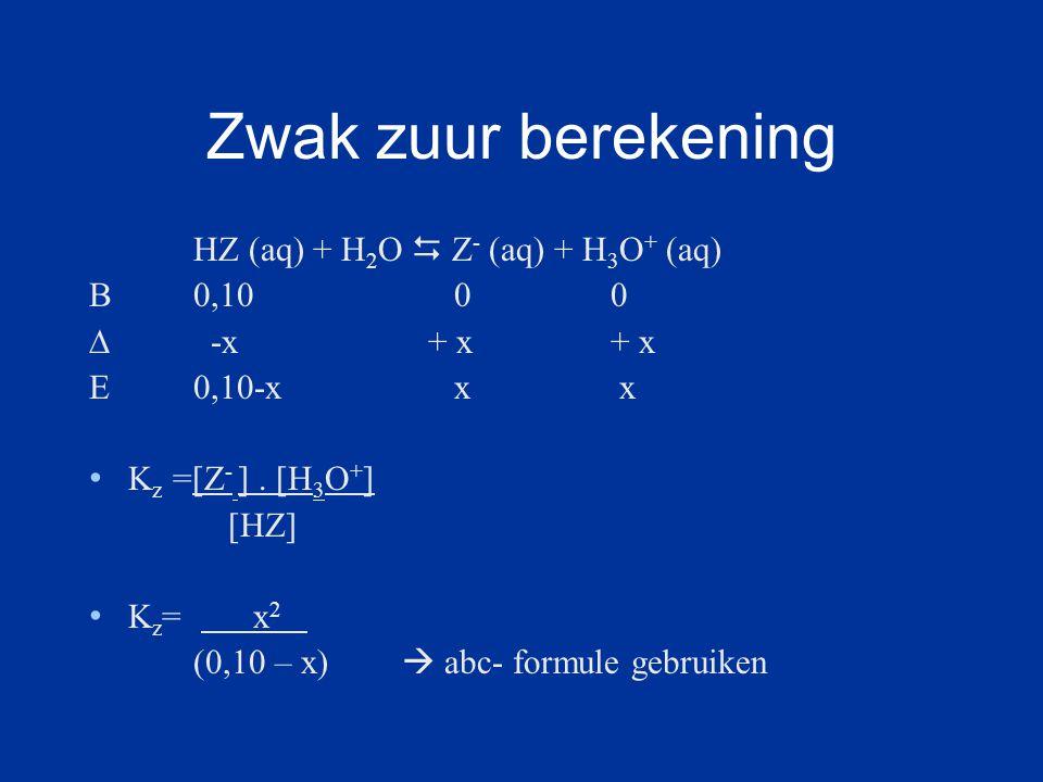 Zwak zuur berekening HZ (aq) + H 2 O  Z - (aq) + H 3 O + (aq) B0,10 0 0 ∆ -x + x+ x E0,10-x x x K z =[Z - ].