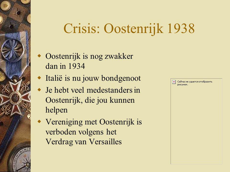 Crisis: Oostenrijk 1938  Oostenrijk is nog zwakker dan in 1934  Italië is nu jouw bondgenoot  Je hebt veel medestanders in Oostenrijk, die jou kunn