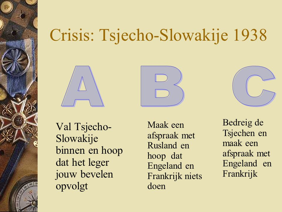 Crisis: Tsjecho-Slowakije 1938 Val Tsjecho- Slowakije binnen en hoop dat het leger jouw bevelen opvolgt Bedreig de Tsjechen en maak een afspraak met E