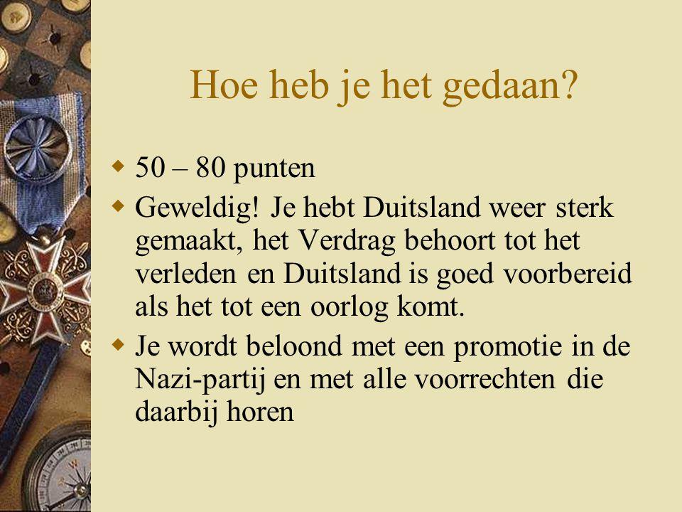 Hoe heb je het gedaan?  50 – 80 punten  Geweldig! Je hebt Duitsland weer sterk gemaakt, het Verdrag behoort tot het verleden en Duitsland is goed vo