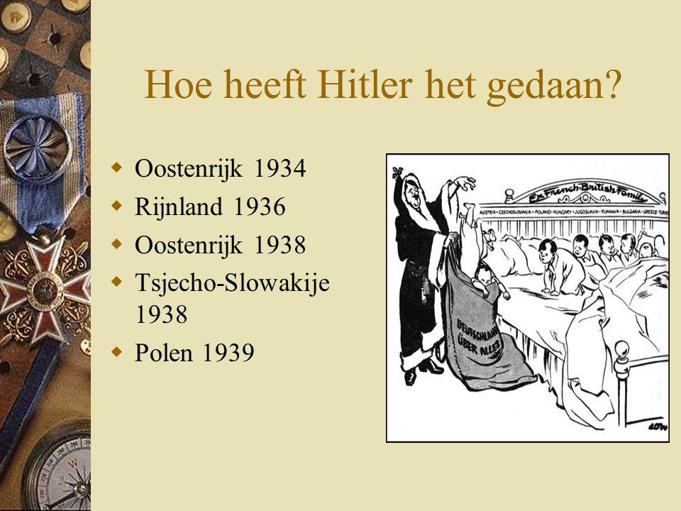Hoe heeft Hitler het gedaan?  Oostenrijk 1934  Rijnland 1936  Oostenrijk 1938  Tsjecho-Slowakije 1938  Polen 1939