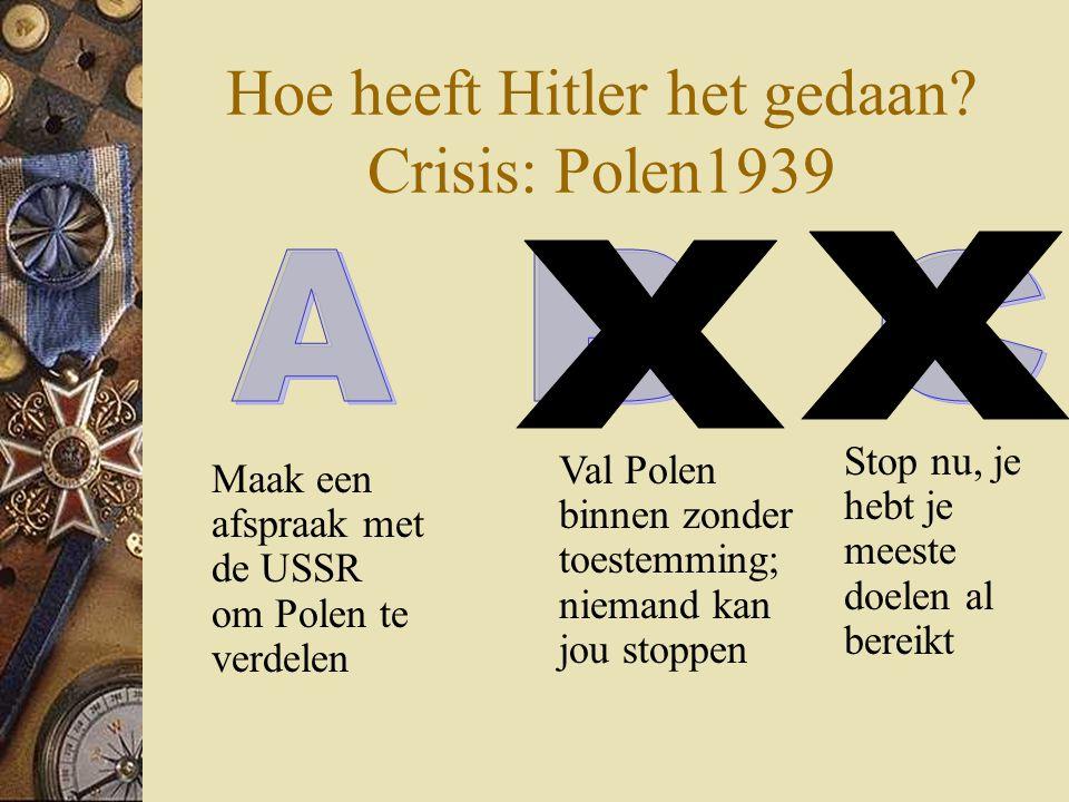 Hoe heeft Hitler het gedaan? Crisis: Polen1939 Maak een afspraak met de USSR om Polen te verdelen Stop nu, je hebt je meeste doelen al bereikt Val Pol