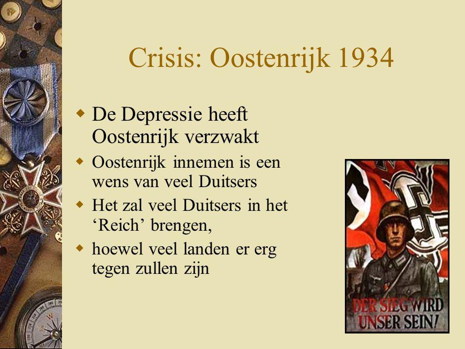 Crisis: Oostenrijk 1934  De Depressie heeft Oostenrijk verzwakt  Oostenrijk innemen is een wens van veel Duitsers  Het zal veel Duitsers in het 'Re