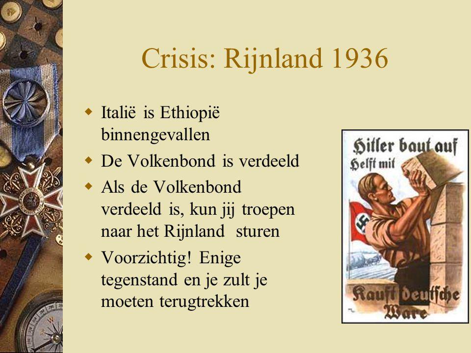 Crisis: Rijnland 1936  Italië is Ethiopië binnengevallen  De Volkenbond is verdeeld  Als de Volkenbond verdeeld is, kun jij troepen naar het Rijnla