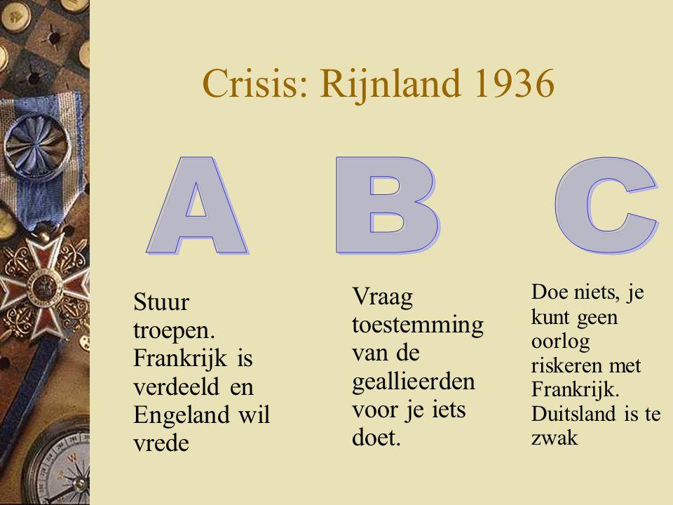 Crisis: Rijnland 1936 Stuur troepen. Frankrijk is verdeeld en Engeland wil vrede Doe niets, je kunt geen oorlog riskeren met Frankrijk. Duitsland is t