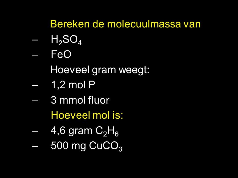 Bereken de molecuulmassa van –H 2 SO 4 –FeO Hoeveel gram weegt: –1,2 mol P –3 mmol fluor Hoeveel mol is: –4,6 gram C 2 H 6 –500 mg CuCO 3