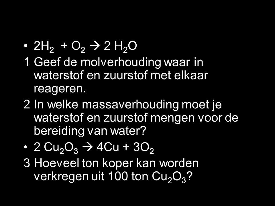 2H 2 + O 2  2 H 2 O 1Geef de molverhouding waar in waterstof en zuurstof met elkaar reageren. 2In welke massaverhouding moet je waterstof en zuurstof